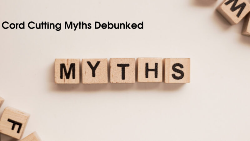 5 Cord Cutting Myths Debunked