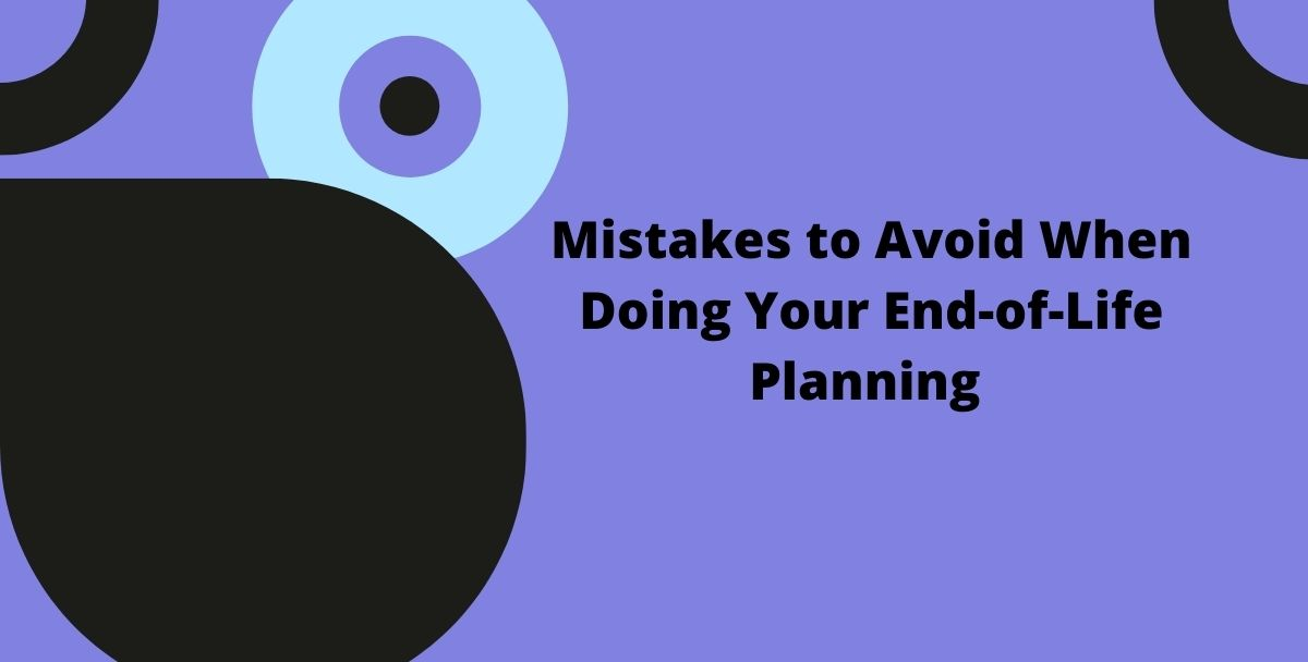 6 Mistakes to Avoid When Doing Your End-of-Life Planning