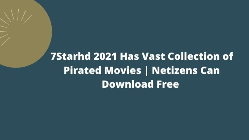 7Starhd 2021 Has Vast Collection of Pirated Movies | Netizens Can Download Free | Restrictions And Legal Issues