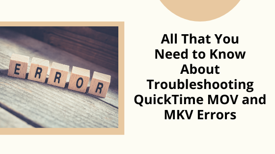 All That You Need to Know About Troubleshooting QuickTime MOV and MKV Errors
