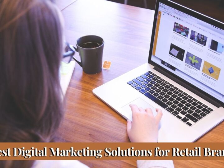 Choosing the Best Digital Marketing Solutions for Retail Brands