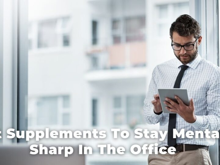 Best Supplements To Stay Mentally Sharp In The Office