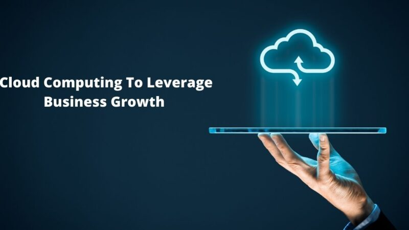How Can You Harness Cloud Computing To Leverage Business Growth And Innovation In 2021