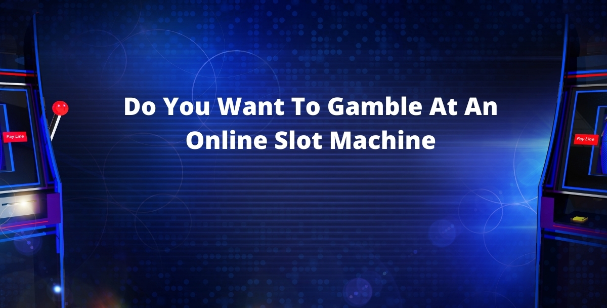 Do You Want To Gamble At An Online Slot Machine? How To Do It?