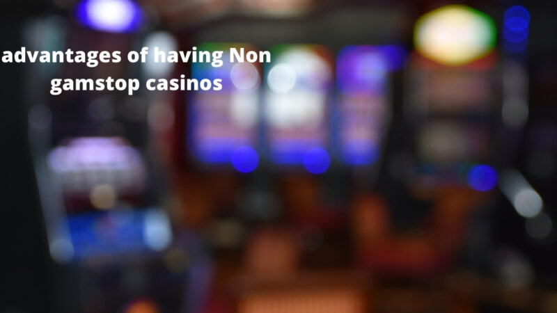 What are the advantages of having Non gamstop casinos?