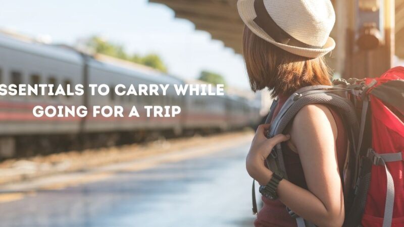5 Must Essentials to Carry While Going For a Trip