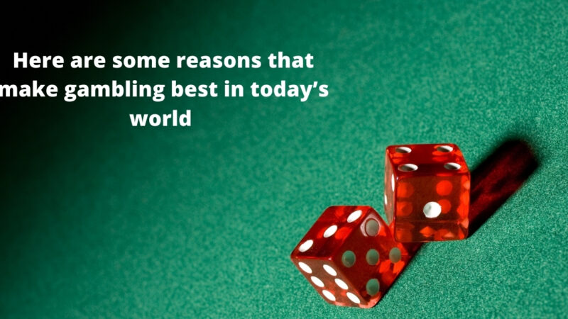 Here are some reasons that make gambling best in today's world