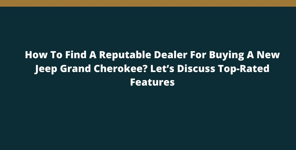 How To Find A Reputable Dealer For Buying A New Jeep Grand Cherokee? Let's Discuss Top-Rated Features