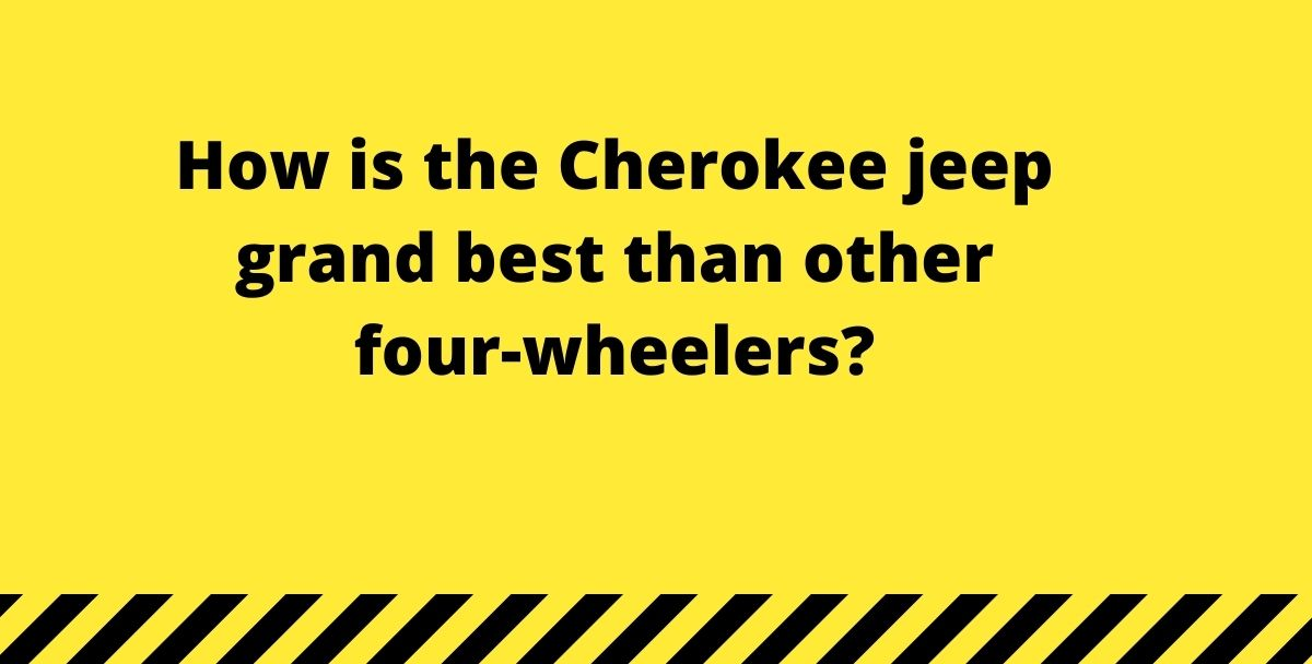 How is the Cherokee jeep grand best than other four-wheelers?