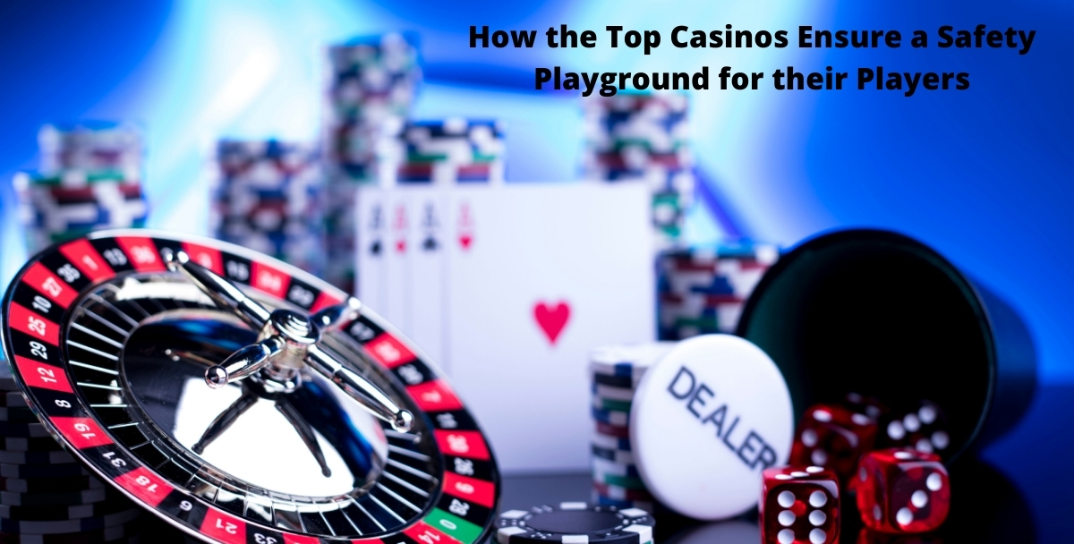 How the Top Casinos Ensure a Safety Playground for their Players