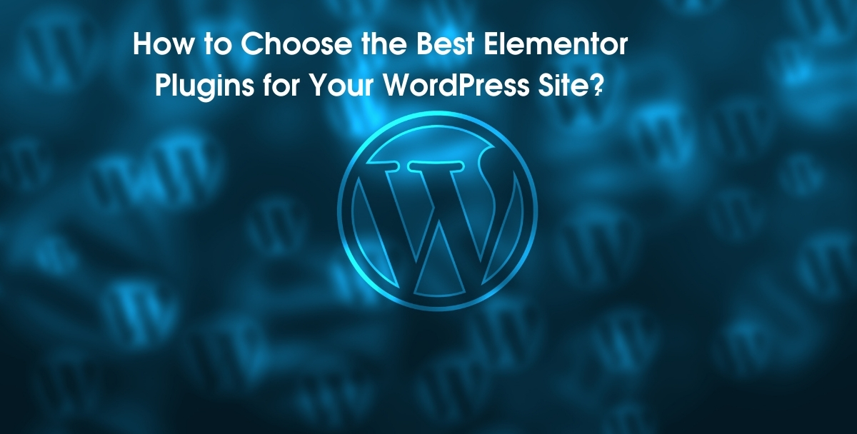 How to Choose the Best Elementor Plugins for Your WordPress Site?