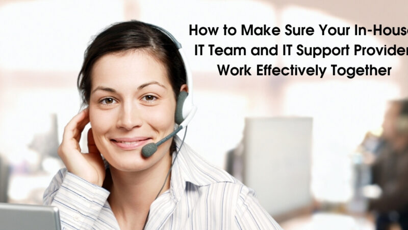 How to Make Sure Your In-House IT Team and IT Support Provider Work Effectively Together
