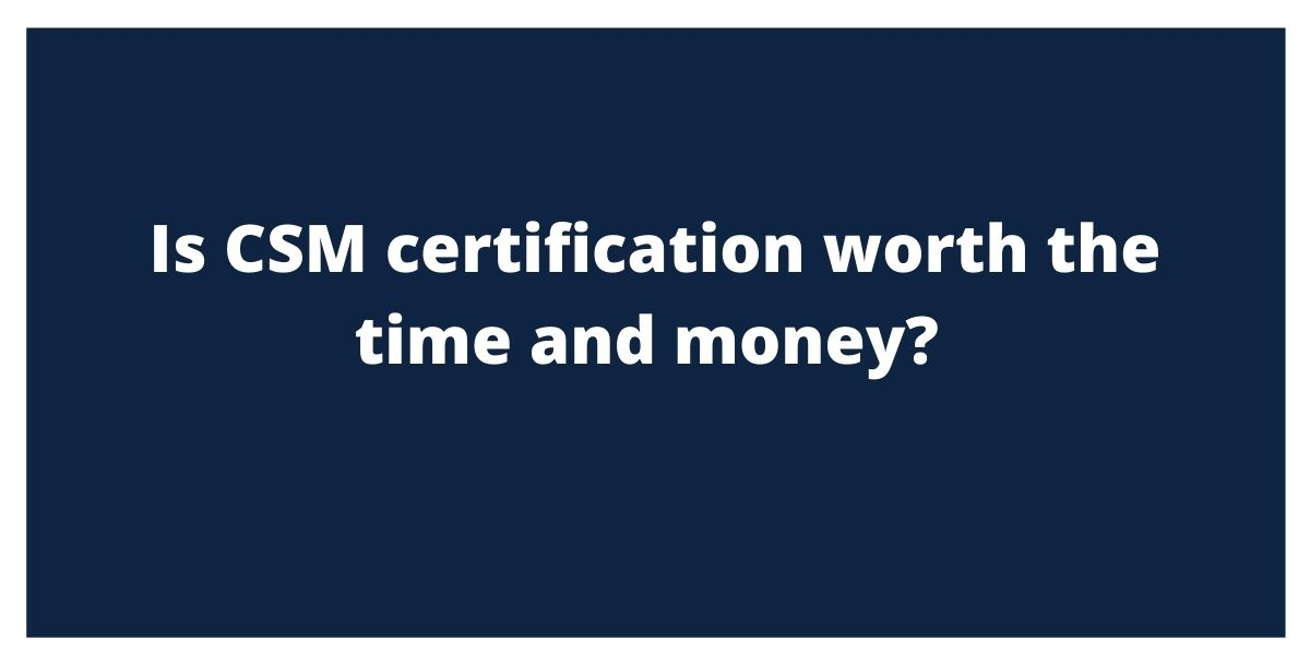 Is CSM certification worth the time and money?