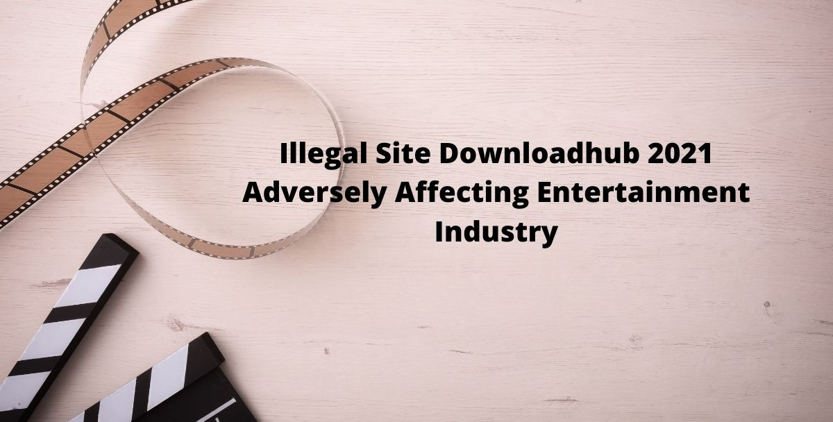 Illegal Site Downloadhub 2021 Adversely Affecting Entertainment Industry