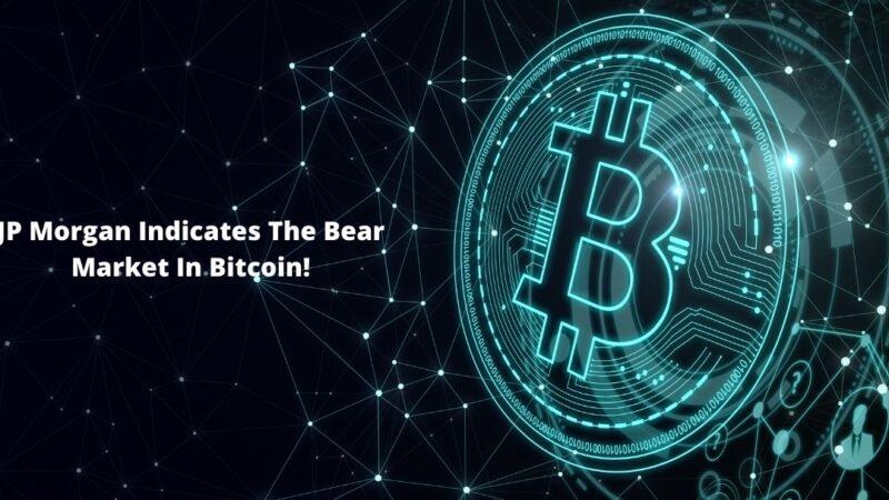 JP Morgan Indicates The Bear Market In Bitcoin!