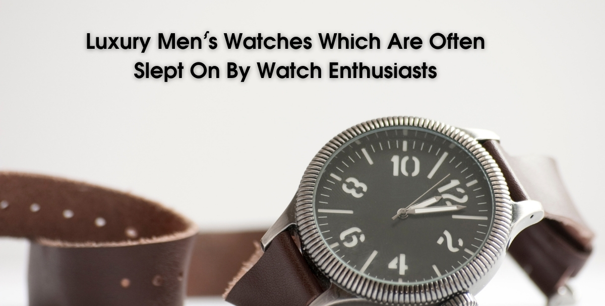 Luxury Men's Watches Which Are Often Slept On By Watch Enthusiasts