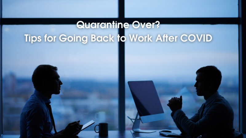 Quarantine Over? Tips for Going Back to Work After COVID