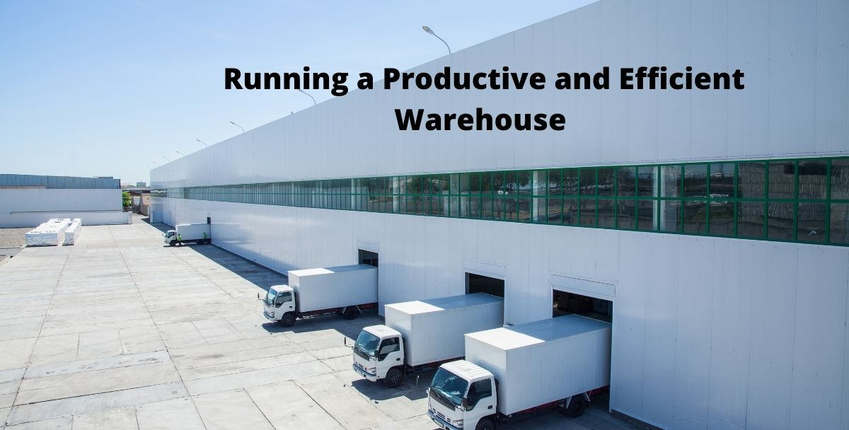 Running a Productive and Efficient Warehouse – A Quick Guide