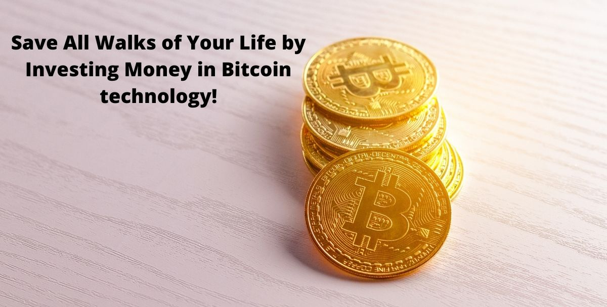 Save All Walks of Your Life by Investing Money in Bitcoin technology!