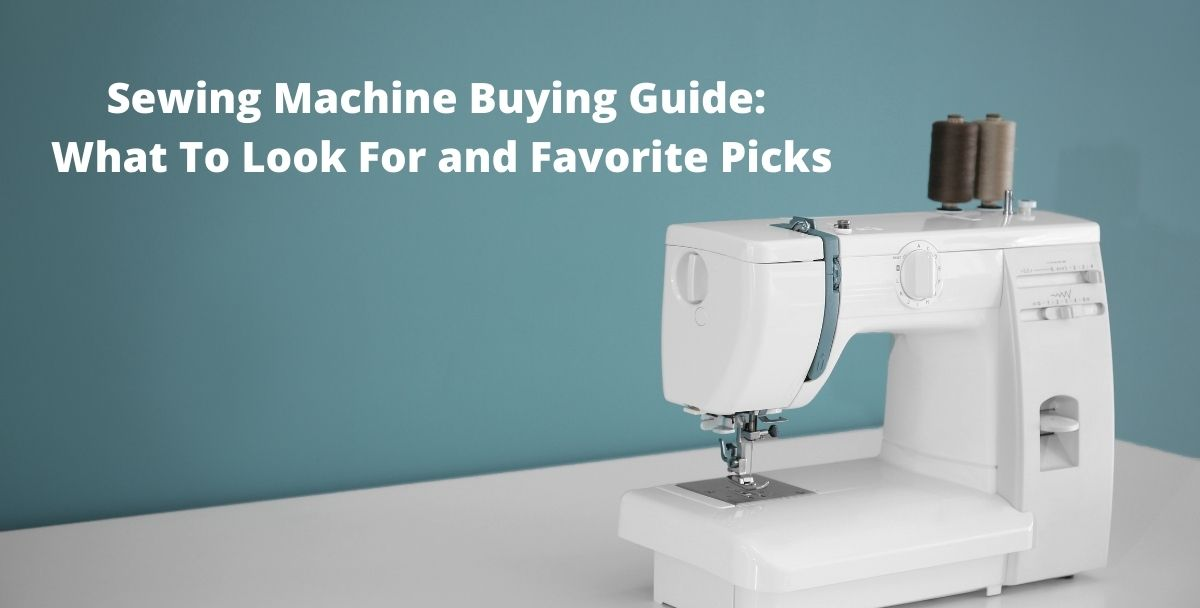 Sewing Machine Buying Guide:  What To Look For and Favorite Picks