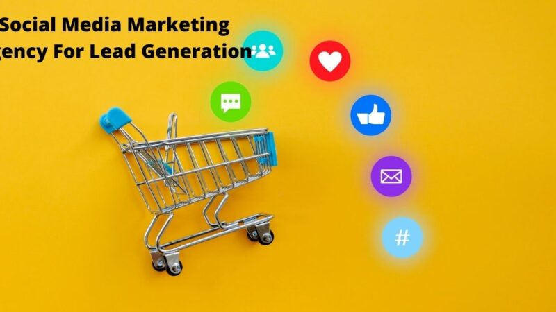 The Relevance Of Social Media Marketing Agency For Lead Generation