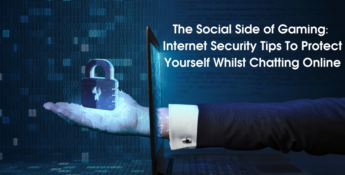 The Social Side of Gaming: Internet Security Tips To Protect Yourself Whilst Chatting Online