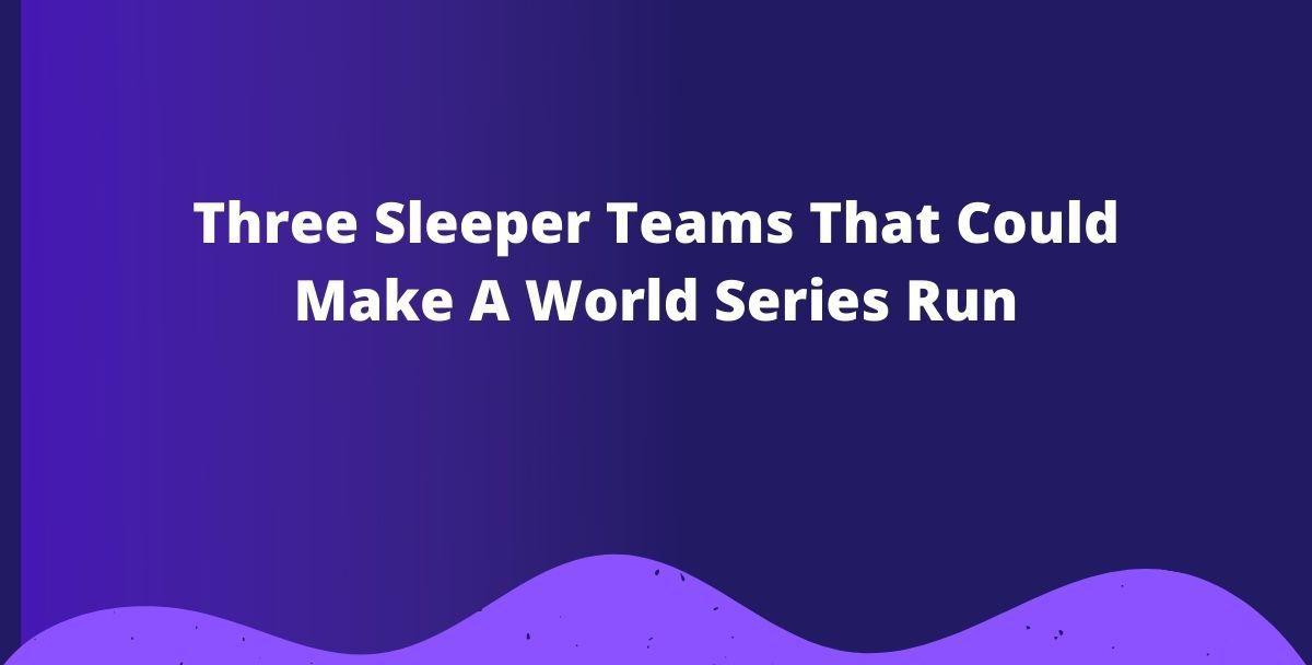 Three Sleeper Teams That Could Make A World Series Run