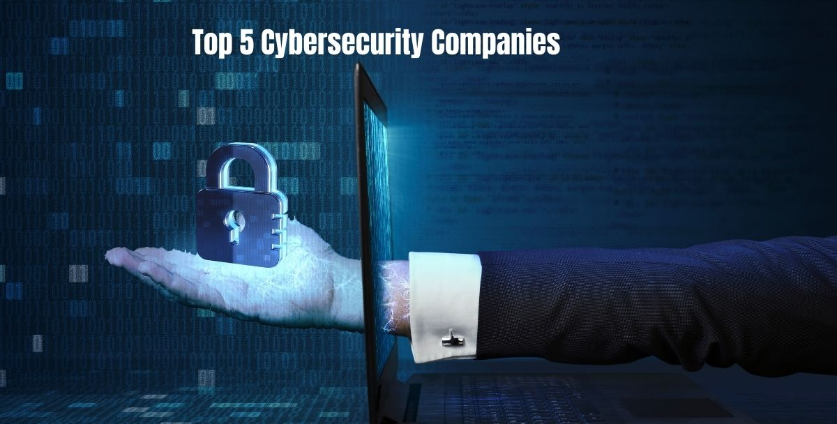 Top 5 Cybersecurity Companies In 2021   Latest Updates   Necessary Facts