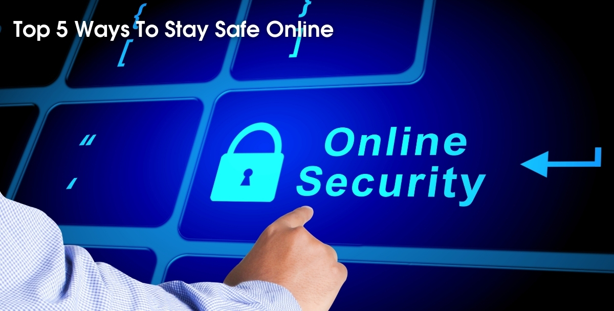 Top 5 Ways To Stay Safe Online