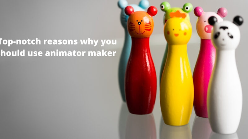 Top-notch reasons why you should use animator maker