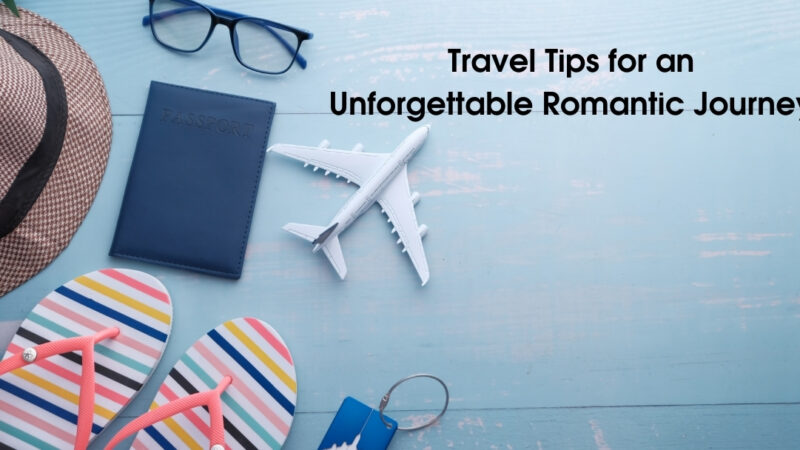 Travel Tips for an Unforgettable Romantic Journey