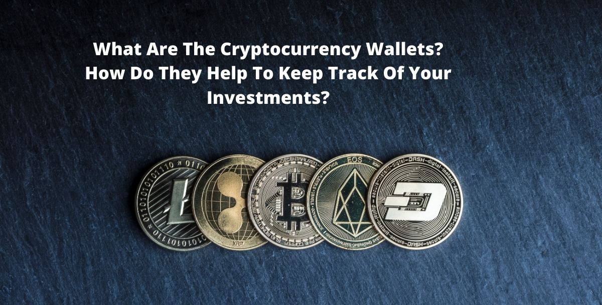 What Are The Cryptocurrency Wallets? How Do They Help To Keep Track Of Your Investments?