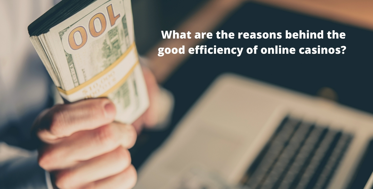 What are the reasons behind the good efficiency of online casinos?